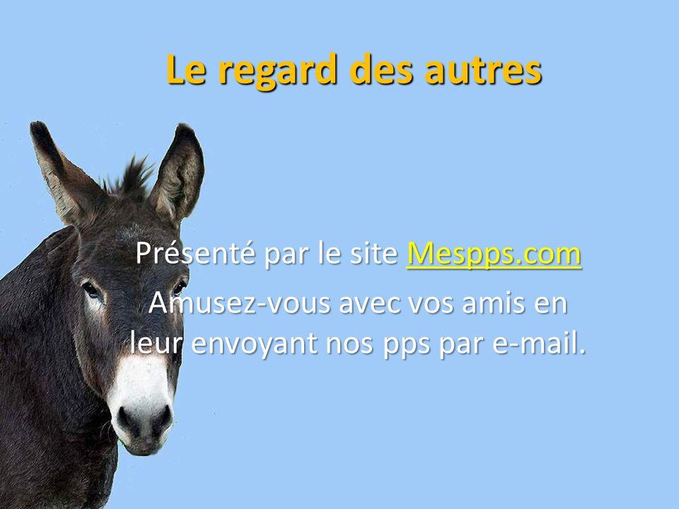 Le regard des autres Présenté par le site Mespps.com Mespps.com Amusez-vous avec vos amis en leur envoyant nos pps par e-mail.