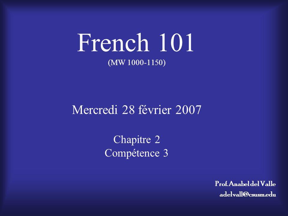 French 101 (MW 1000-1150) Mercredi 28 février 2007 Chapitre 2 Compétence 3 Prof.