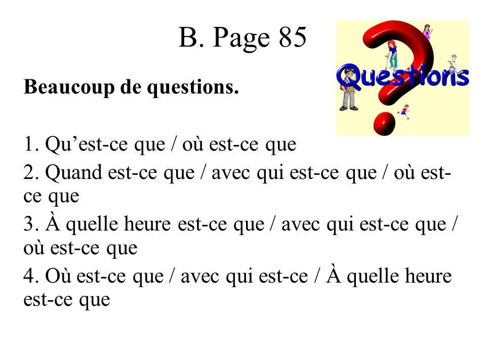 B. Page 85 Beaucoup de questions. 1. Quest-ce que / où est-ce que 2.