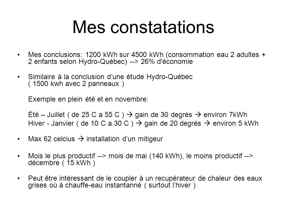 Mes constatations Mes conclusions: 1200 kWh sur 4500 kWh (consommation eau 2 adultes + 2 enfants selon Hydro-Québec) --> 26% d'économie Similaire à la