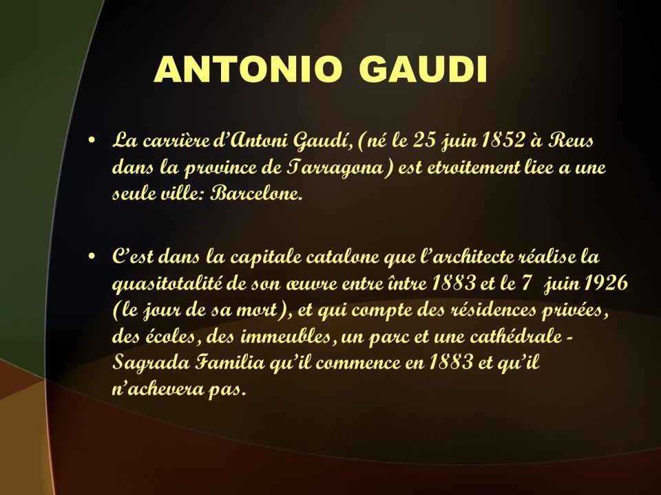 ANTONIO GAUDI La carrière dAntoni Gaudí, (né le 25 juin 1852 à Reus dans la province de Tarragona) est etroitement liee a une seule ville: Barcelone.