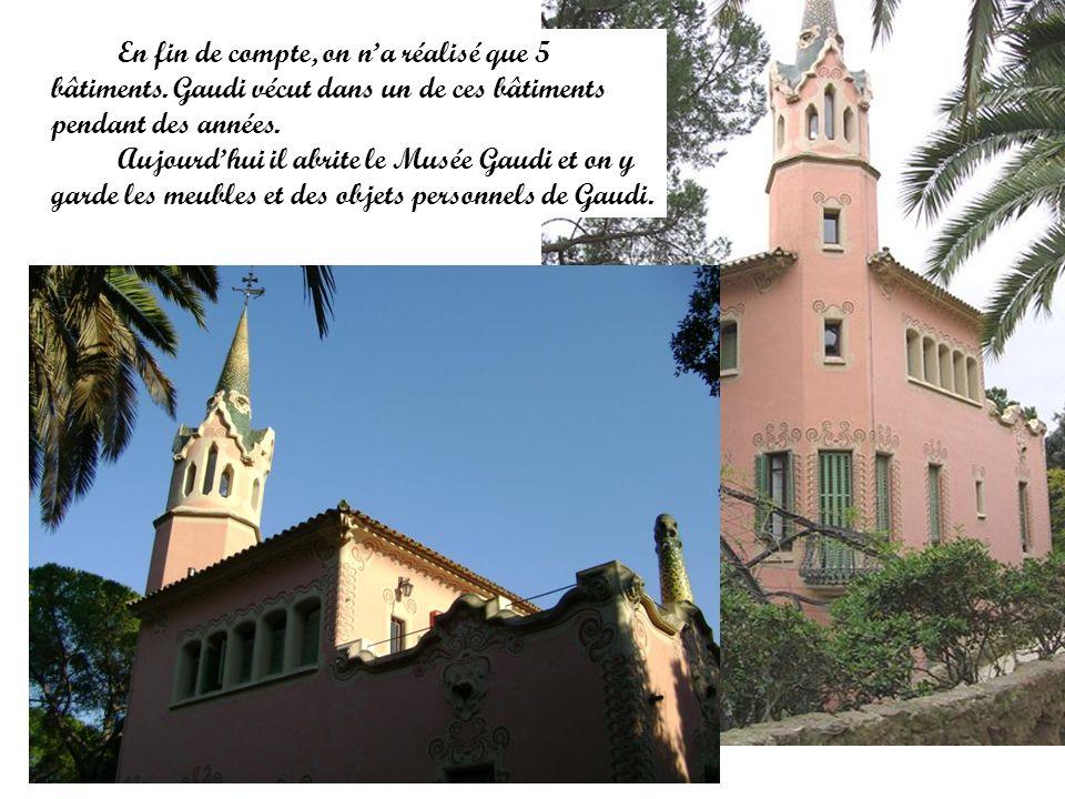 En fin de compte, on na réalisé que 5 bâtiments. Gaudi vécut dans un de ces bâtiments pendant des années. Aujourdhui il abrite le Musée Gaudi et on y