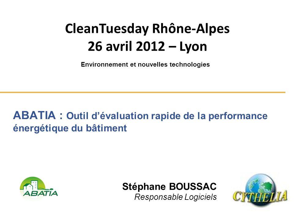 ABATIA : Outil dévaluation rapide de la performance énergétique du bâtiment Stéphane BOUSSAC Responsable Logiciels CleanTuesday Rhône-Alpes 26 avril 2