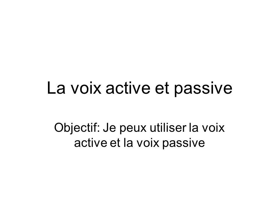 La voix active et passive Objectif: Je peux utiliser la voix active et la voix passive