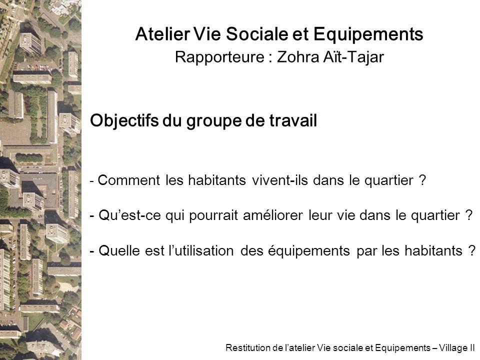 Atelier Vie Sociale et Equipements Rapporteure : Zohra Aït-Tajar Restitution de latelier Vie sociale et Equipements – Village II Objectifs du groupe de travail - Comment les habitants vivent-ils dans le quartier .