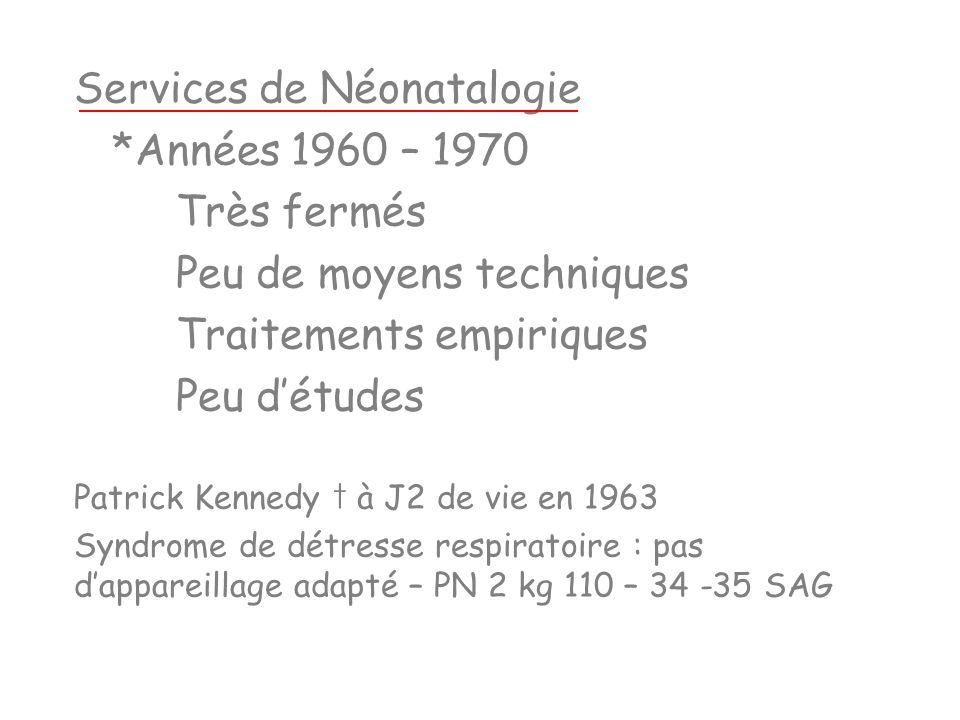 Services de Néonatalogie *Années 1960 – 1970 Très fermés Peu de moyens techniques Traitements empiriques Peu détudes Patrick Kennedy à J2 de vie en 19
