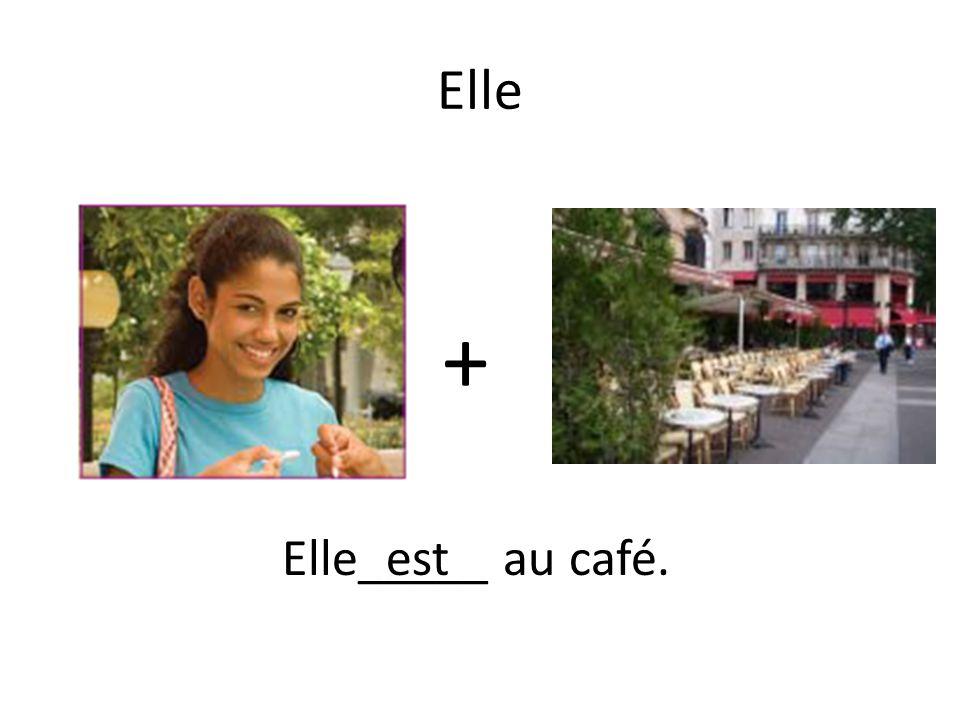 + Elle_____ au café.est