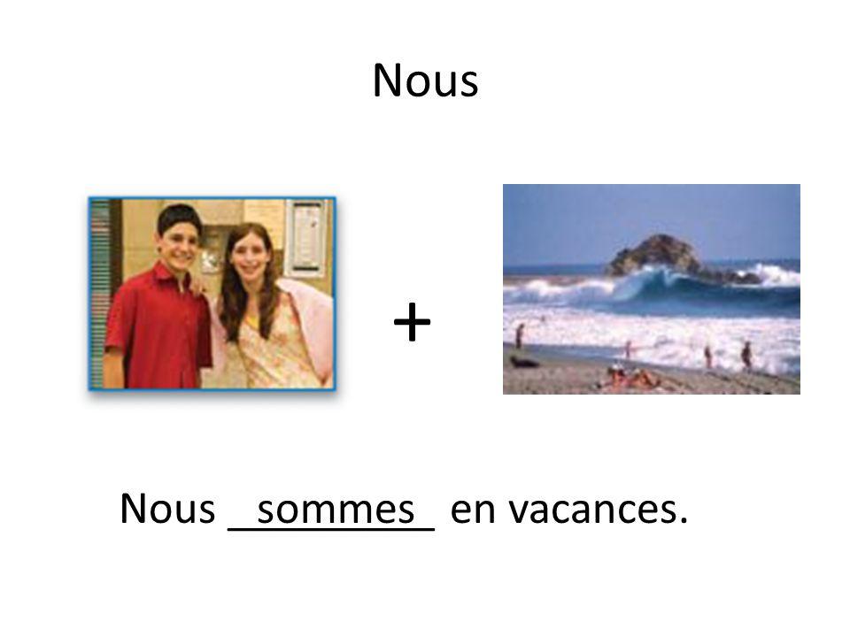 + Nous _________ en vacances.sommes