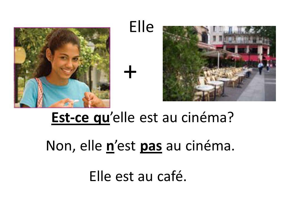 Elle + Elle est au café. Est-ce quelle est au cinéma Non, elle nest pas au cinéma.