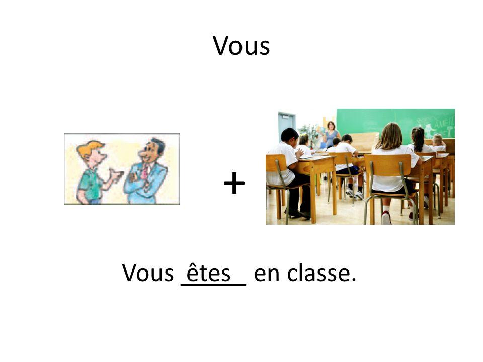 Vous + Vous _____ en classe.êtes
