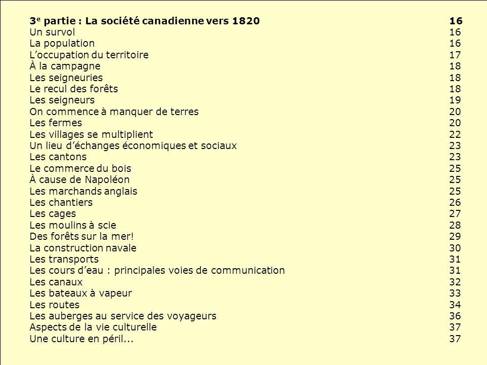 3 e partie : La société canadienne vers 182016 Un survol 16 La population16 Loccupation du territoire17 À la campagne18 Les seigneuries18 Le recul des