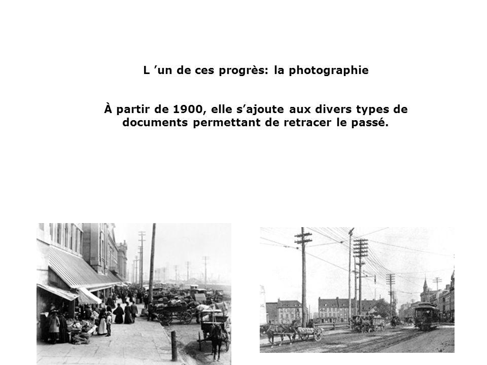 L un de ces progrès: la photographie À partir de 1900, elle sajoute aux divers types de documents permettant de retracer le passé.