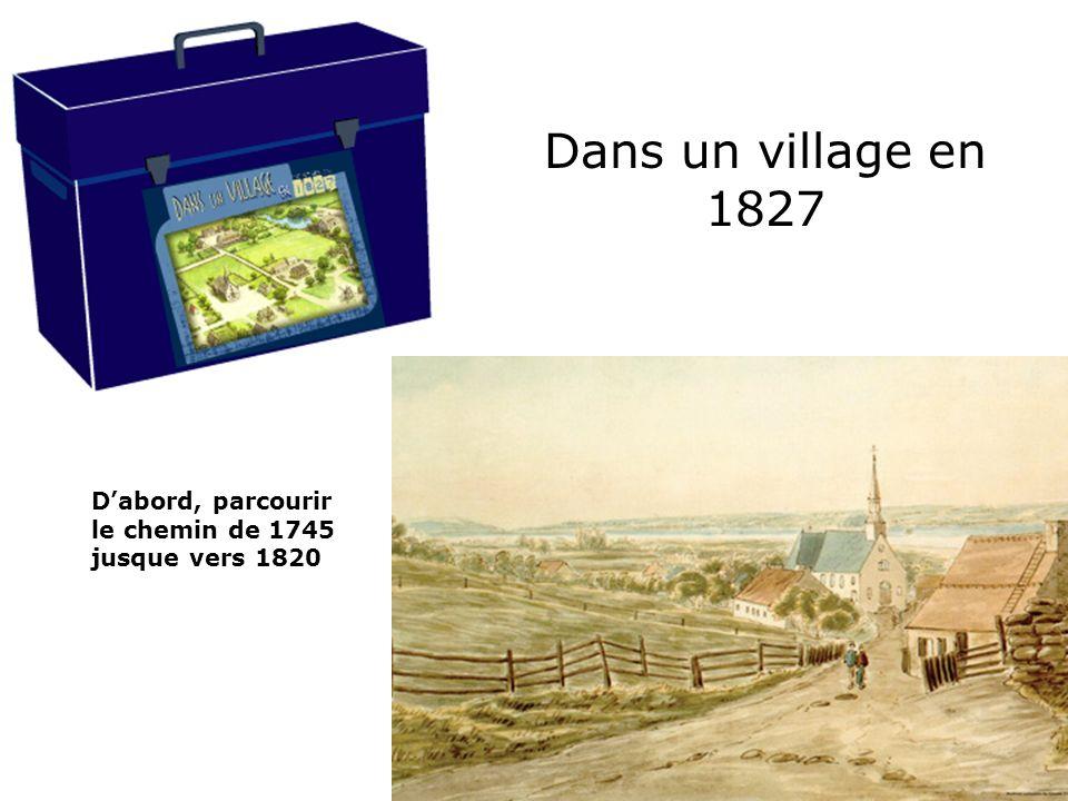 Dans un village en 1827 Dabord, parcourir le chemin de 1745 jusque vers 1820