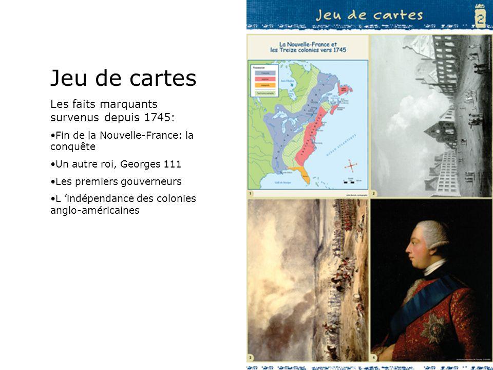 Jeu de cartes Les faits marquants survenus depuis 1745: Fin de la Nouvelle-France: la conquête Un autre roi, Georges 111 Les premiers gouverneurs L in