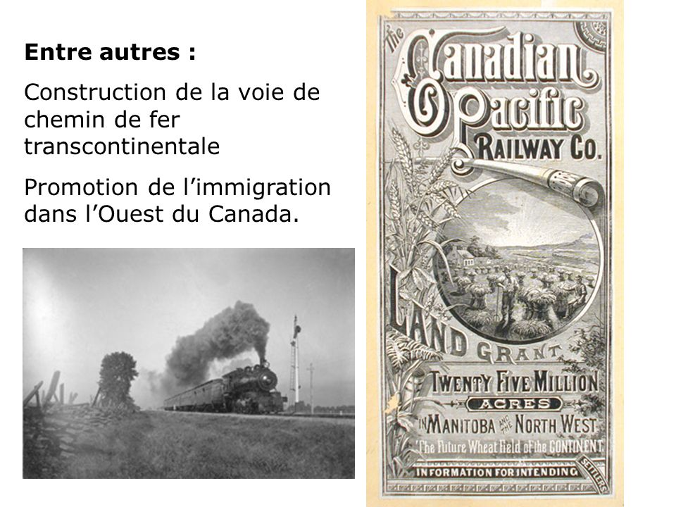 Entre autres : Construction de la voie de chemin de fer transcontinentale Promotion de limmigration dans lOuest du Canada.