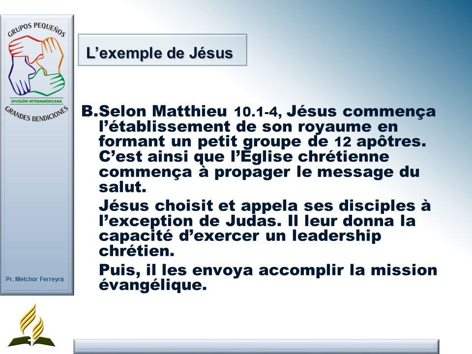 Pr. Melchor Ferreyra Lexemple de Jésus B.Selon Matthieu 10.1-4, Jésus commença létablissement de son royaume en formant un petit groupe de 12 apôtres.