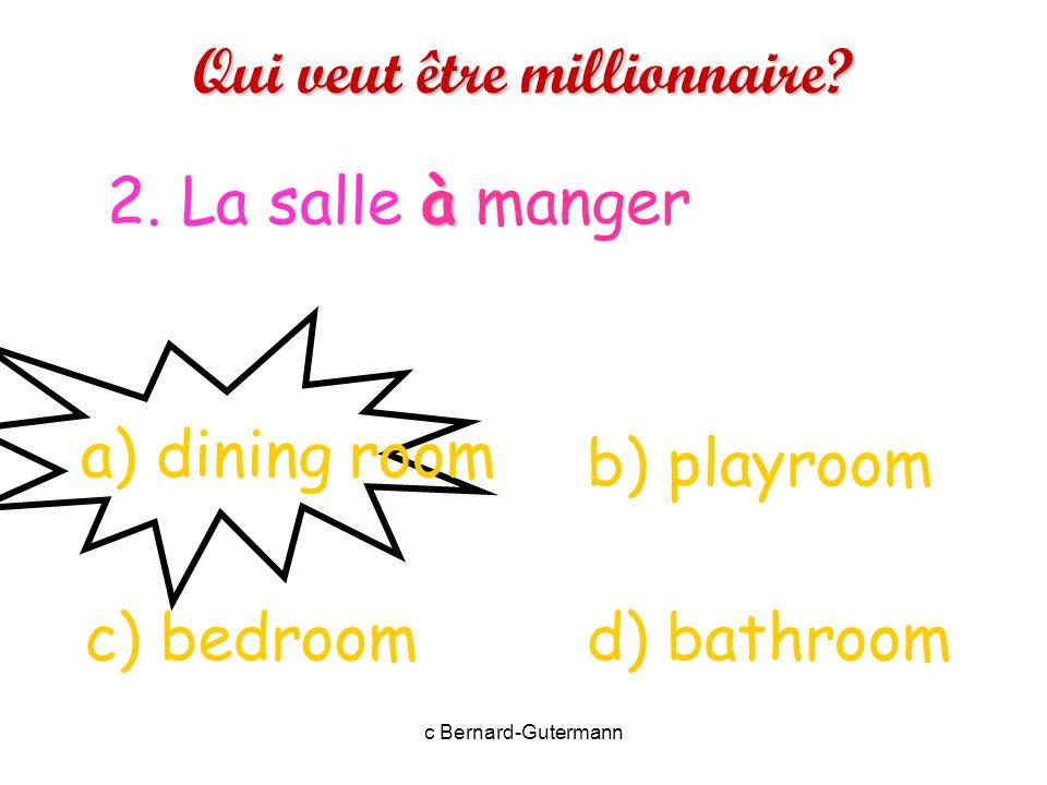 c Bernard-Gutermann Qui veut être millionnaire? 1. La cuisine. a) bedroom d) arrivec) living room b) kitchen