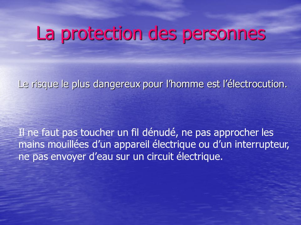 La protection des personnes Le risque le plus dangereux pour lhomme est lélectrocution. Il ne faut pas toucher un fil dénudé, ne pas approcher les mai