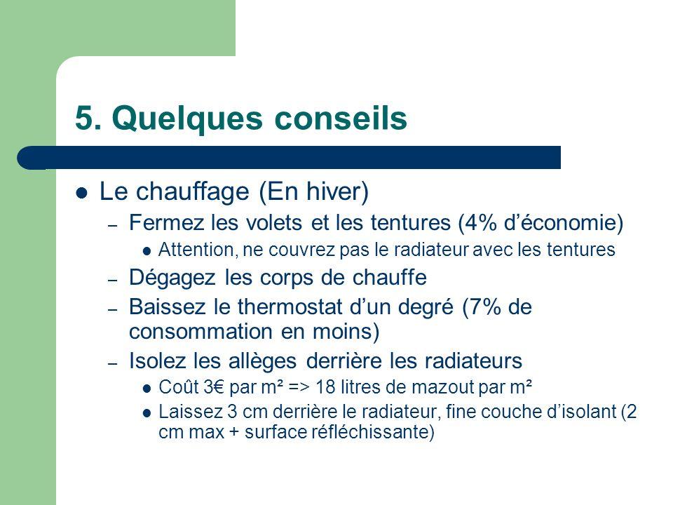 5. Quelques conseils Le chauffage (En hiver) – Fermez les volets et les tentures (4% déconomie) Attention, ne couvrez pas le radiateur avec les tentur