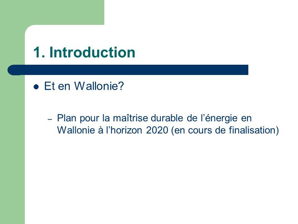 1. Introduction Et en Wallonie? – Plan pour la maîtrise durable de lénergie en Wallonie à lhorizon 2020 (en cours de finalisation)