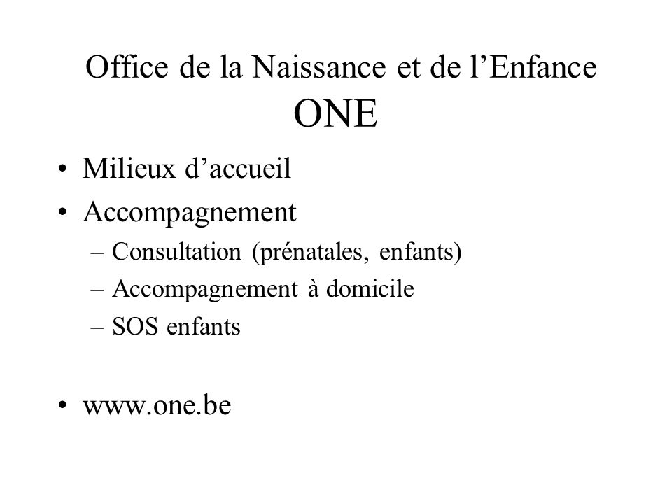 Office de la Naissance et de lEnfance ONE Milieux daccueil Accompagnement –Consultation (prénatales, enfants) –Accompagnement à domicile –SOS enfants