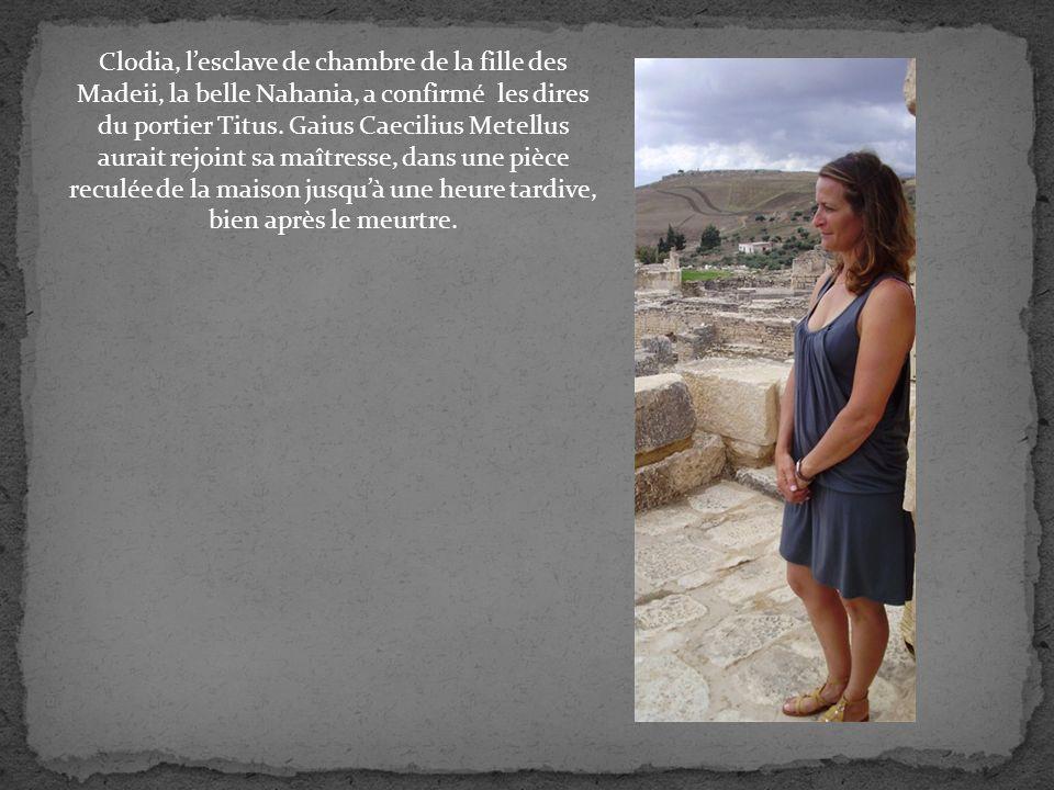 Clodia, lesclave de chambre de la fille des Madeii, la belle Nahania, a confirmé les dires du portier Titus.