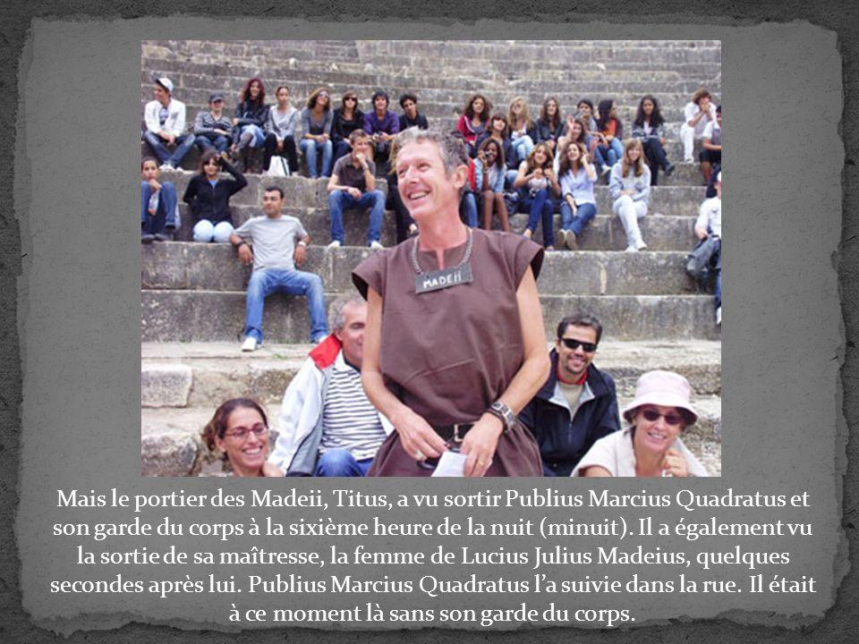 Mais le portier des Madeii, Titus, a vu sortir Publius Marcius Quadratus et son garde du corps à la sixième heure de la nuit (minuit).