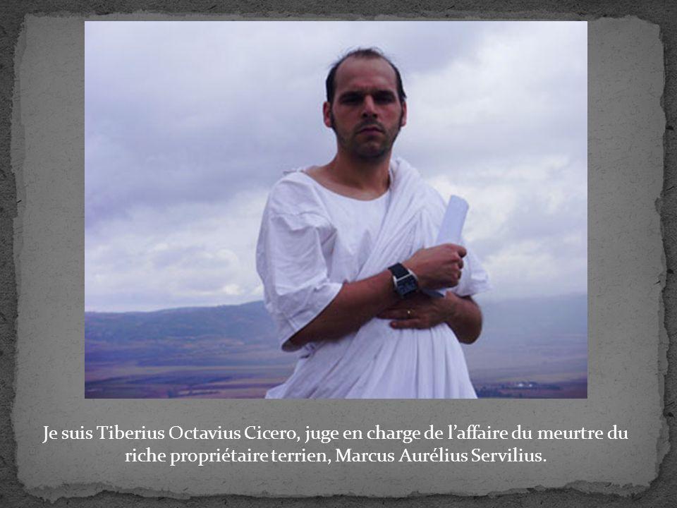 Je suis Tiberius Octavius Cicero, juge en charge de laffaire du meurtre du riche propriétaire terrien, Marcus Aurélius Servilius.