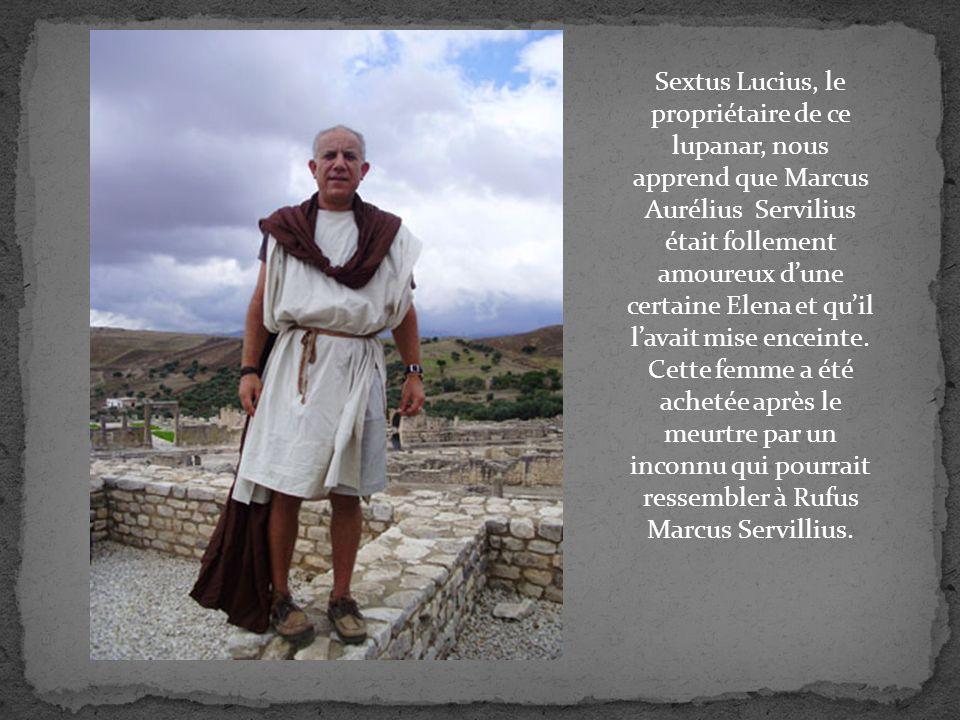 Sextus Lucius, le propriétaire de ce lupanar, nous apprend que Marcus Aurélius Servilius était follement amoureux dune certaine Elena et quil lavait mise enceinte.