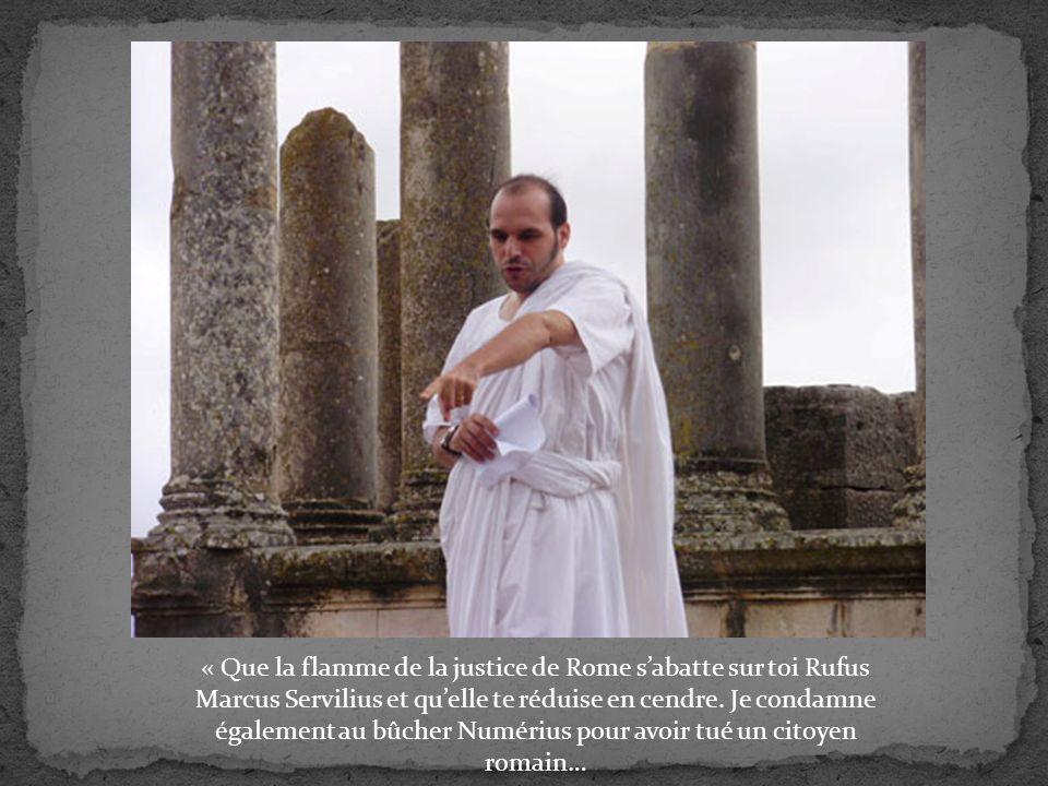 « Que la flamme de la justice de Rome sabatte sur toi Rufus Marcus Servilius et quelle te réduise en cendre.