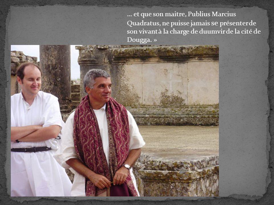 … et que son maitre, Publius Marcius Quadratus, ne puisse jamais se présenter de son vivant à la charge de duumvir de la cité de Dougga.