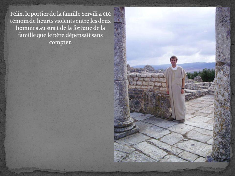 Félix, le portier de la famille Servili a été témoin de heurts violents entre les deux hommes au sujet de la fortune de la famille que le père dépensait sans compter.
