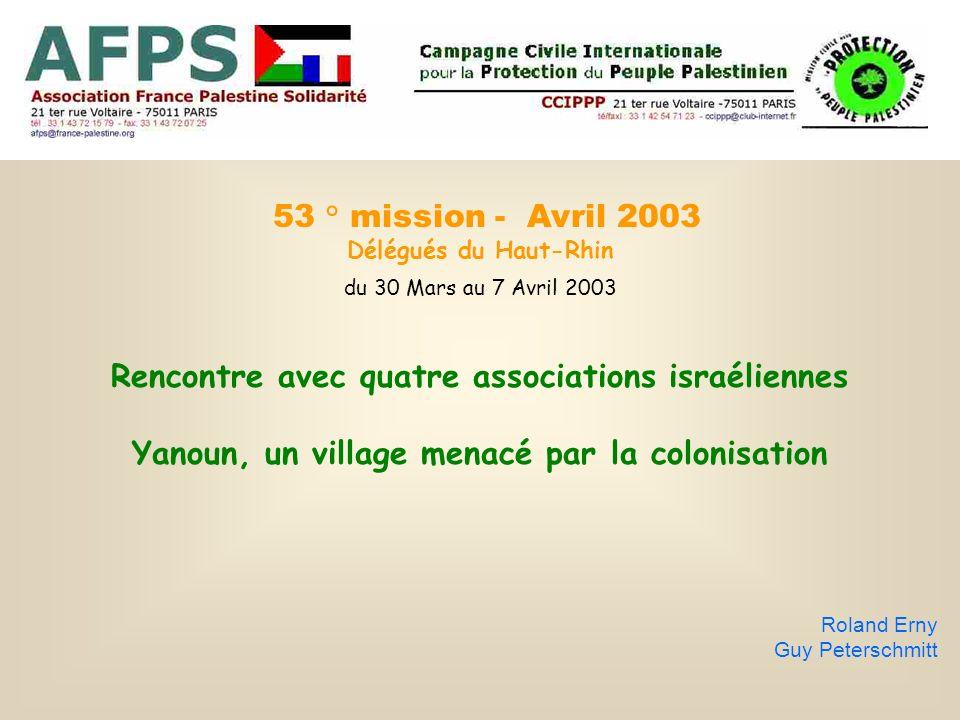 53 ° mission - Avril 2003 Délégués du Haut-Rhin du 30 Mars au 7 Avril 2003 Rencontre avec quatre associations israéliennes Yanoun, un village menacé par la colonisation Roland Erny Guy Peterschmitt