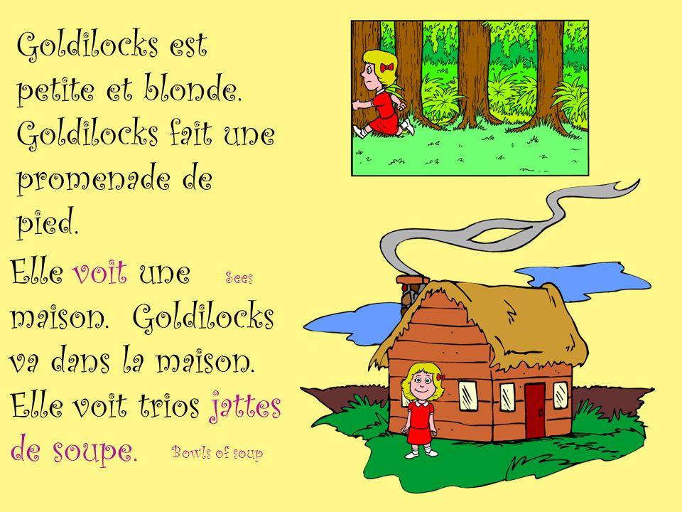 Goldilocks est petite et blonde. Goldilocks fait une promenade de pied. Sees Bowls of soup Elle voit une maison. Goldilocks va dans la maison. Elle vo