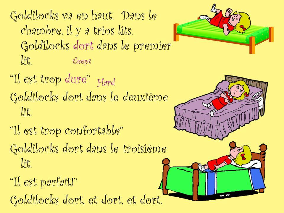 Goldilocks va en haut. Dans le chambre, il y a trios lits. Goldilocks dort dans le premier lit. Il est trop dure Goldilocks dort dans le deuxième lit.