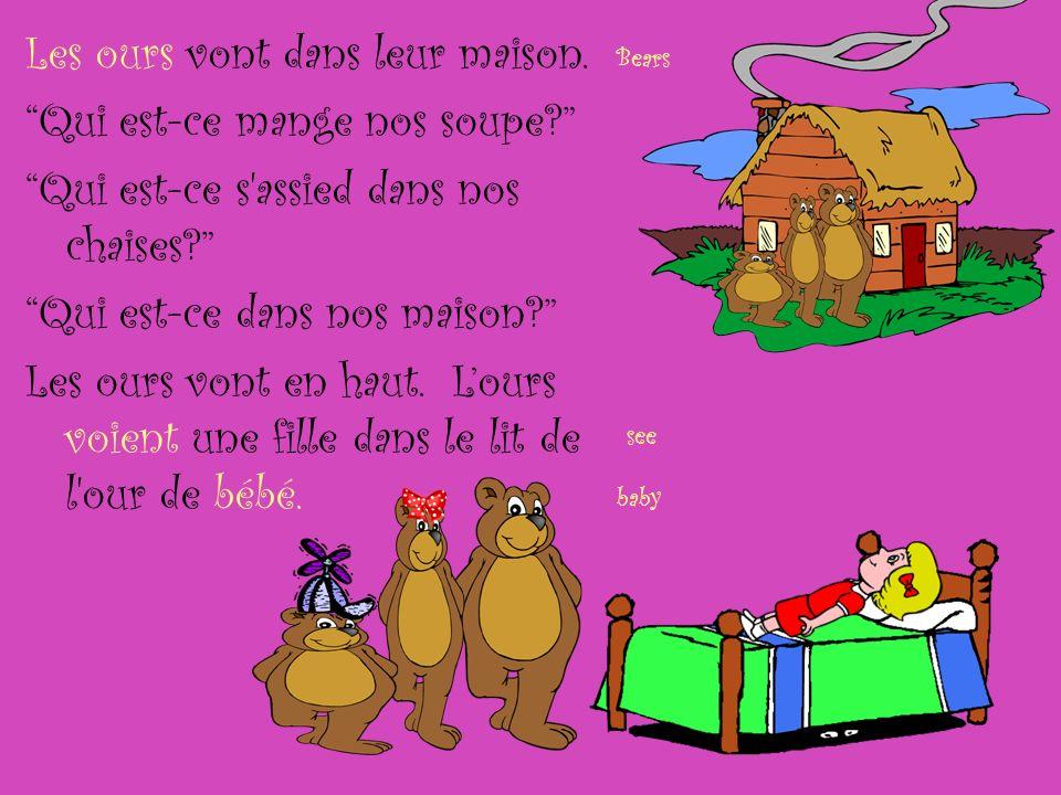Les ours vont dans leur maison. Qui est-ce mange nos soupe? Qui est-ce s'assied dans nos chaises? Qui est-ce dans nos maison? Les ours vont en haut. L