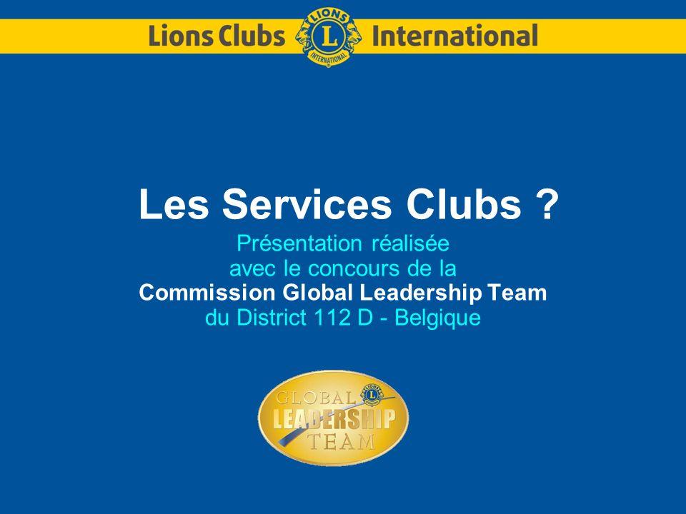 COMMISSION GLOBAL LEADERSHIP TEAM – DISTRICT 112 DLES SERVICES CLUBS 32 Le Lions Club ici le nom du Club – les Activités « festives » Afin dalimenter le compte des Œuvres Sociales du Club, chaque année, la Commission des Activités du LC ……….….