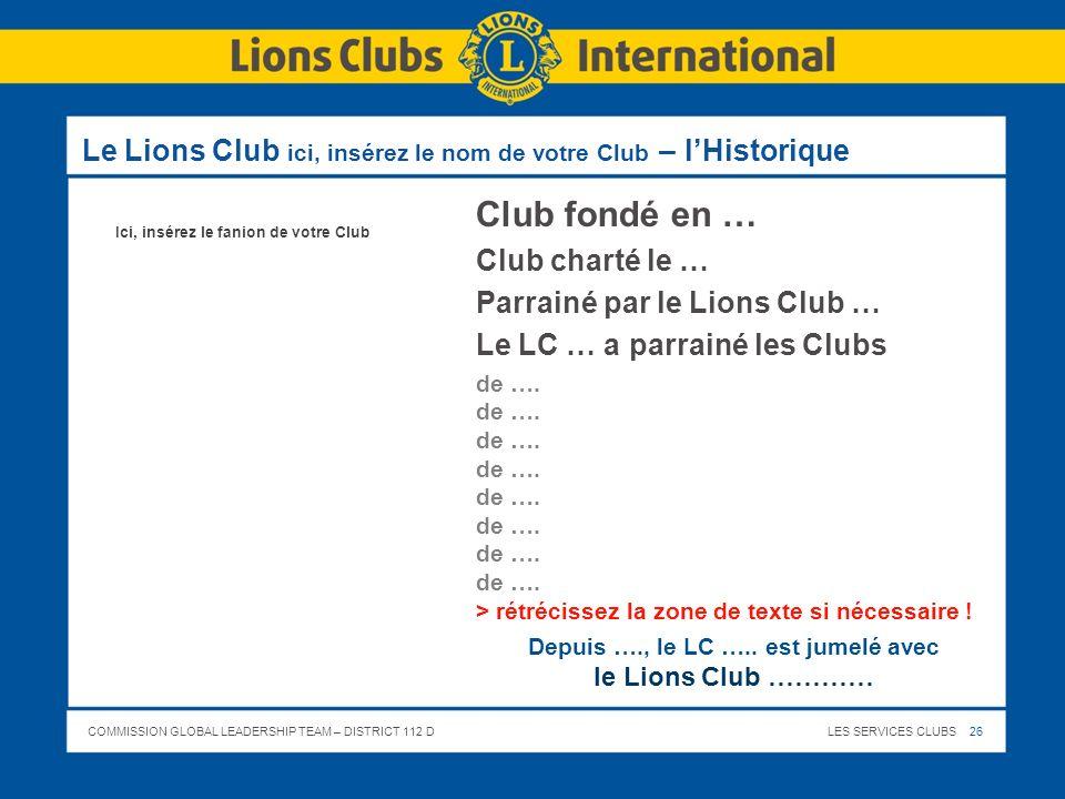 COMMISSION GLOBAL LEADERSHIP TEAM – DISTRICT 112 DLES SERVICES CLUBS 26 Le Lions Club ici, insérez le nom de votre Club – lHistorique Club fondé en …