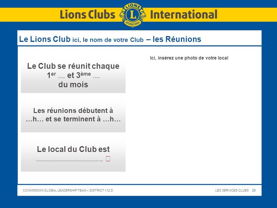 COMMISSION GLOBAL LEADERSHIP TEAM – DISTRICT 112 DLES SERVICES CLUBS 28 Le Lions Club ici, le nom de votre Club – les Réunions Le Club se réunit chaqu