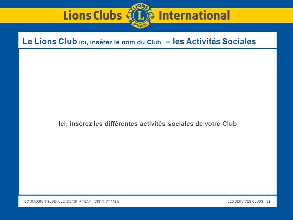 COMMISSION GLOBAL LEADERSHIP TEAM – DISTRICT 112 DLES SERVICES CLUBS 29 Le Lions Club ici, insérez le nom du Club – les Activités Sociales Ici, insére