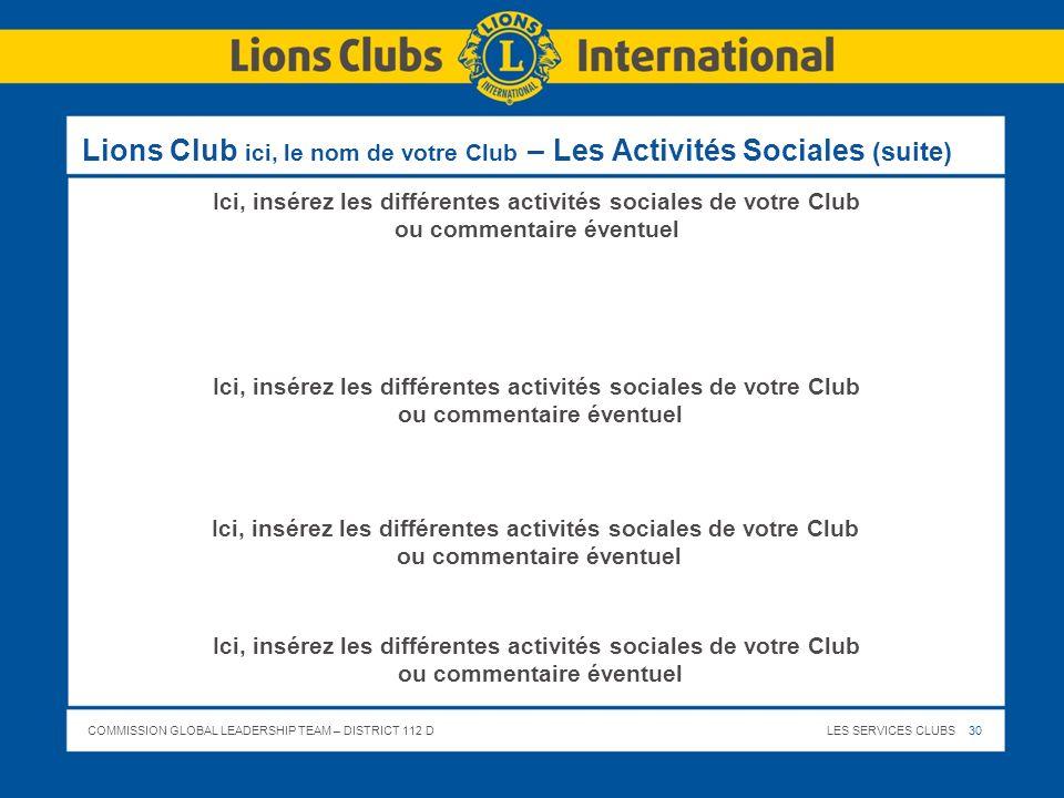 COMMISSION GLOBAL LEADERSHIP TEAM – DISTRICT 112 DLES SERVICES CLUBS 30 Lions Club ici, le nom de votre Club – Les Activités Sociales (suite) Ici, ins