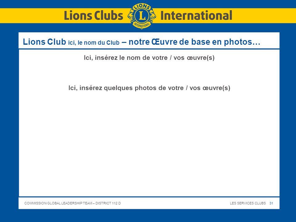 COMMISSION GLOBAL LEADERSHIP TEAM – DISTRICT 112 DLES SERVICES CLUBS 31 Lions Club ici, le nom du Club – notre Œuvre de base en photos… Ici, insérez l