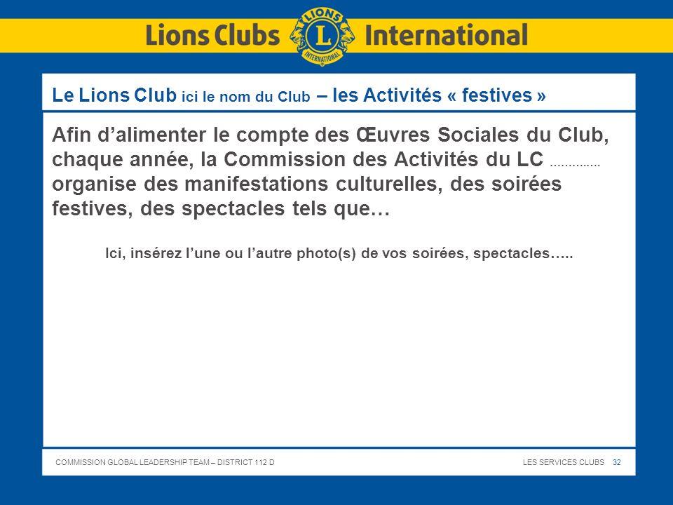 COMMISSION GLOBAL LEADERSHIP TEAM – DISTRICT 112 DLES SERVICES CLUBS 32 Le Lions Club ici le nom du Club – les Activités « festives » Afin dalimenter