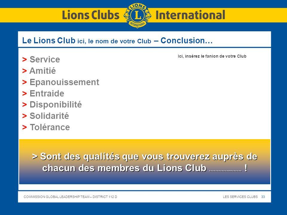 COMMISSION GLOBAL LEADERSHIP TEAM – DISTRICT 112 DLES SERVICES CLUBS 33 Le Lions Club ici, le nom de votre Club – Conclusion… > Service > Amitié > Epa