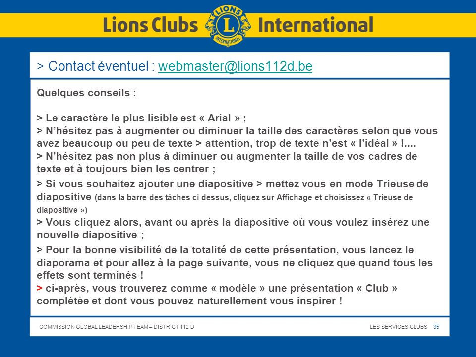 COMMISSION GLOBAL LEADERSHIP TEAM – DISTRICT 112 DLES SERVICES CLUBS 35 > Contact éventuel : webmaster@lions112d.bewebmaster@lions112d.be Quelques con