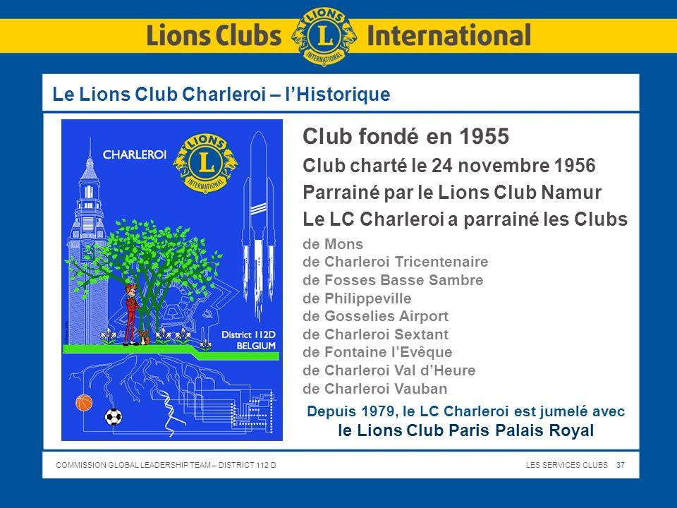 COMMISSION GLOBAL LEADERSHIP TEAM – DISTRICT 112 DLES SERVICES CLUBS 37 Le Lions Club Charleroi – lHistorique Club fondé en 1955 Club charté le 24 nov