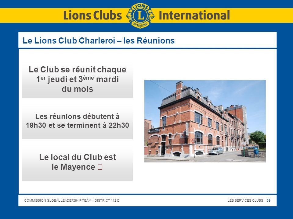 COMMISSION GLOBAL LEADERSHIP TEAM – DISTRICT 112 DLES SERVICES CLUBS 39 Le Lions Club Charleroi – les Réunions Le Club se réunit chaque 1 er jeudi et