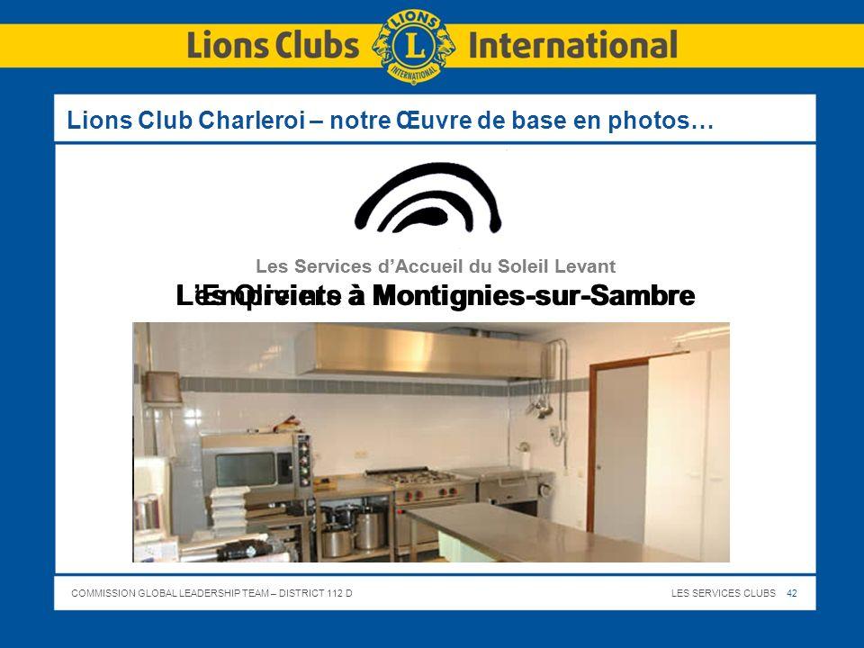 COMMISSION GLOBAL LEADERSHIP TEAM – DISTRICT 112 DLES SERVICES CLUBS 42 Lions Club Charleroi – notre Œuvre de base en photos… Les Services dAccueil du