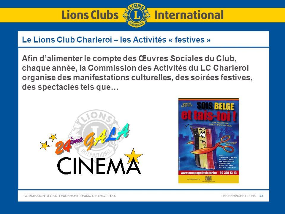 COMMISSION GLOBAL LEADERSHIP TEAM – DISTRICT 112 DLES SERVICES CLUBS 43 Le Lions Club Charleroi – les Activités « festives » Afin dalimenter le compte