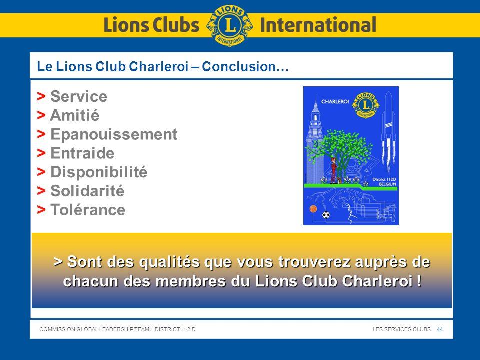 COMMISSION GLOBAL LEADERSHIP TEAM – DISTRICT 112 DLES SERVICES CLUBS 44 Le Lions Club Charleroi – Conclusion… > Service > Amitié > Epanouissement > En